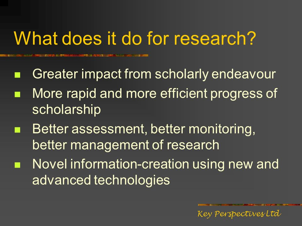 What does it do for research? Greater impact from scholarly endeavour More rapid and more efficient progress of scholarship Better assessment, better