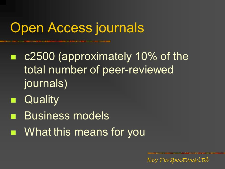 Open Access journals c2500 (approximately 10% of the total number of peer-reviewed journals) Quality Business models What this means for you Key Persp