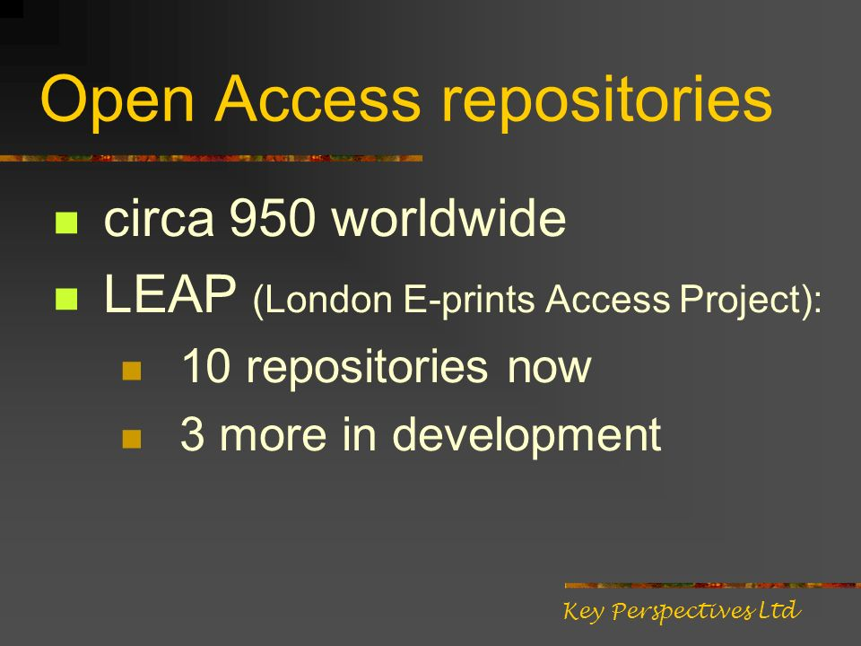 Open Access repositories circa 950 worldwide LEAP (London E-prints Access Project): 10 repositories now 3 more in development Key Perspectives Ltd