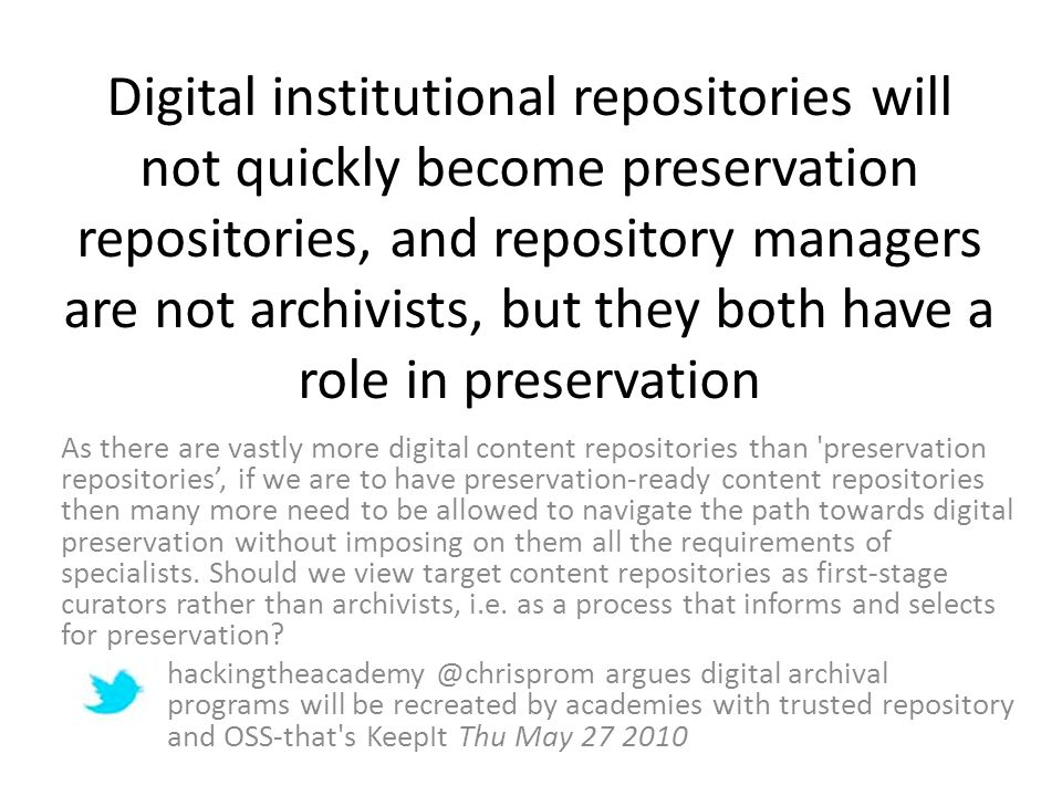 Digital institutional repositories will not quickly become preservation repositories, and repository managers are not archivists, but they both have a role in preservation As there are vastly more digital content repositories than preservation repositories, if we are to have preservation-ready content repositories then many more need to be allowed to navigate the path towards digital preservation without imposing on them all the requirements of specialists.