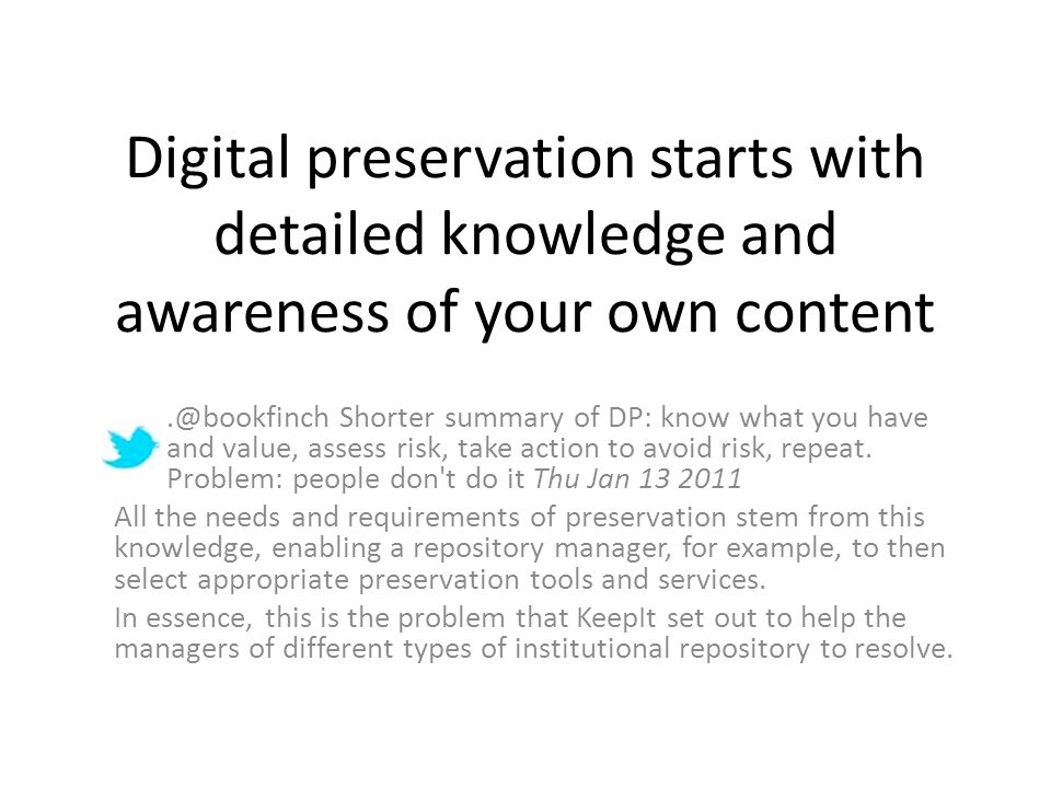 Digital preservation starts with detailed knowledge and awareness of your own content.@bookfinch Shorter summary of DP: know what you have and value, assess risk, take action to avoid risk, repeat.