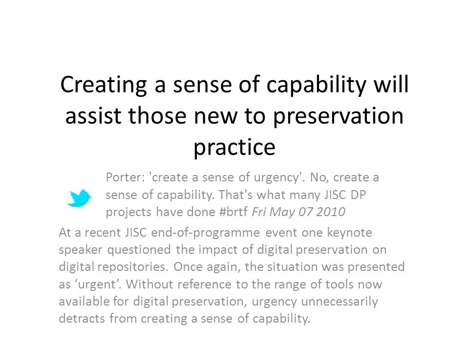 Creating a sense of capability will assist those new to preservation practice Porter: create a sense of urgency .