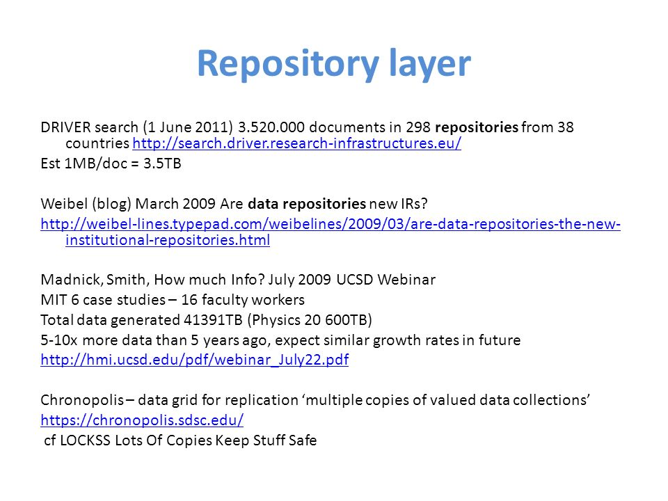 Repository layer DRIVER search (1 June 2011) 3.520.000 documents in 298 repositories from 38 countries http://search.driver.research-infrastructures.eu/http://search.driver.research-infrastructures.eu/ Est 1MB/doc = 3.5TB Weibel (blog) March 2009 Are data repositories new IRs.