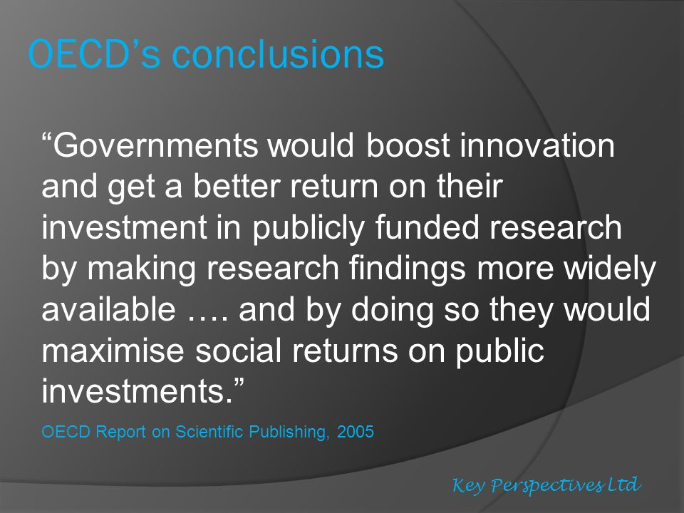 OECDs conclusions Governments would boost innovation and get a better return on their investment in publicly funded research by making research findings more widely available ….