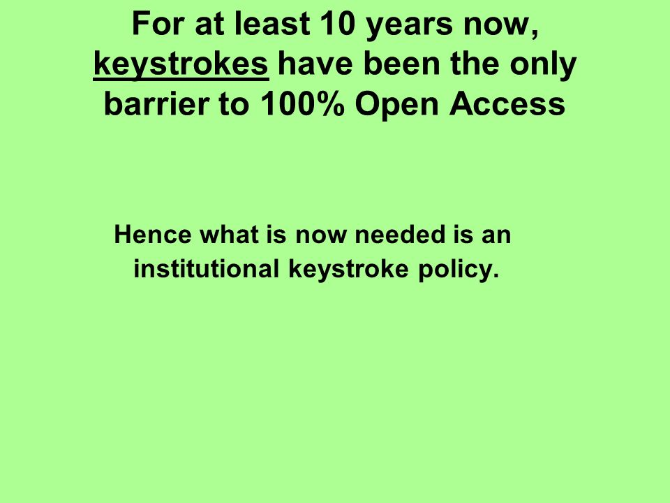 For at least 10 years now, keystrokes have been the only barrier to 100% Open Access Hence what is now needed is an institutional keystroke policy.