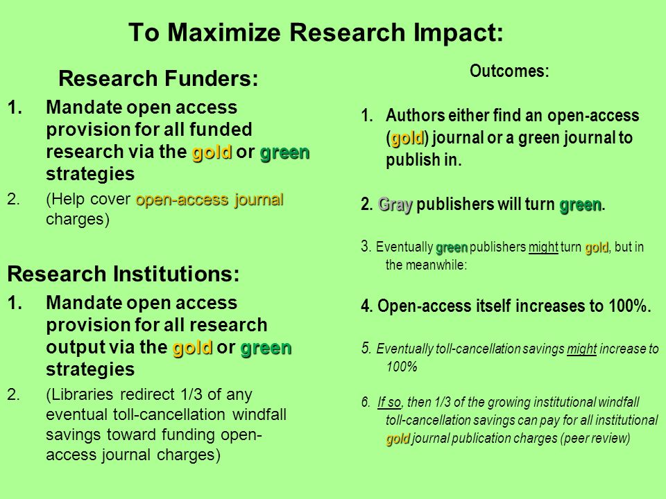 To Maximize Research Impact: Research Funders: goldgreen 1.Mandate open access provision for all funded research via the gold or green strategies open