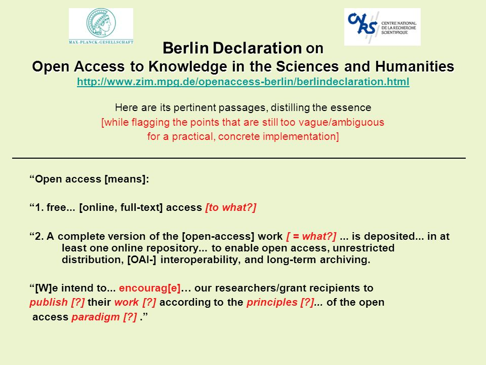 Berlin Declaration on Open Access to Knowledge in the Sciences and Humanities Berlin Declaration on Open Access to Knowledge in the Sciences and Humanities http://www.zim.mpg.de/openaccess-berlin/berlindeclaration.html http://www.zim.mpg.de/openaccess-berlin/berlindeclaration.html Here are its pertinent passages, distilling the essence [while flagging the points that are still too vague/ambiguous for a practical, concrete implementation] Open access [means]: 1.