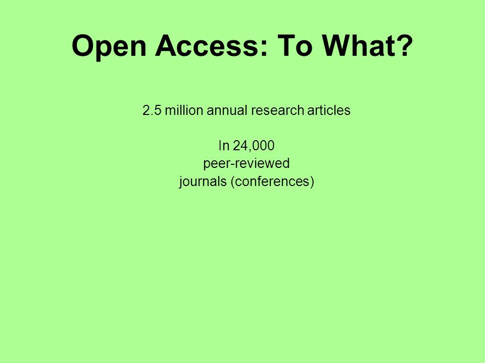 Open Access: To What? 2.5 million annual research articles In 24,000 peer-reviewed journals (conferences)