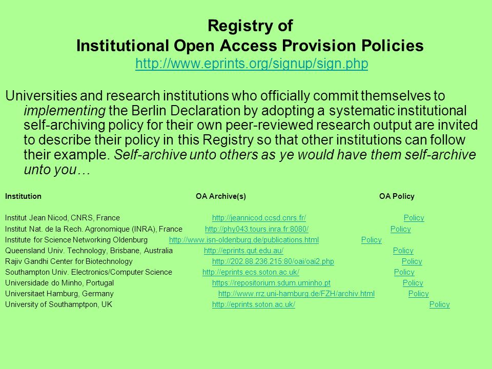 Registry of Institutional Open Access Provision Policies http://www.eprints.org/signup/sign.php http://www.eprints.org/signup/sign.php Universities and research institutions who officially commit themselves to implementing the Berlin Declaration by adopting a systematic institutional self-archiving policy for their own peer-reviewed research output are invited to describe their policy in this Registry so that other institutions can follow their example.