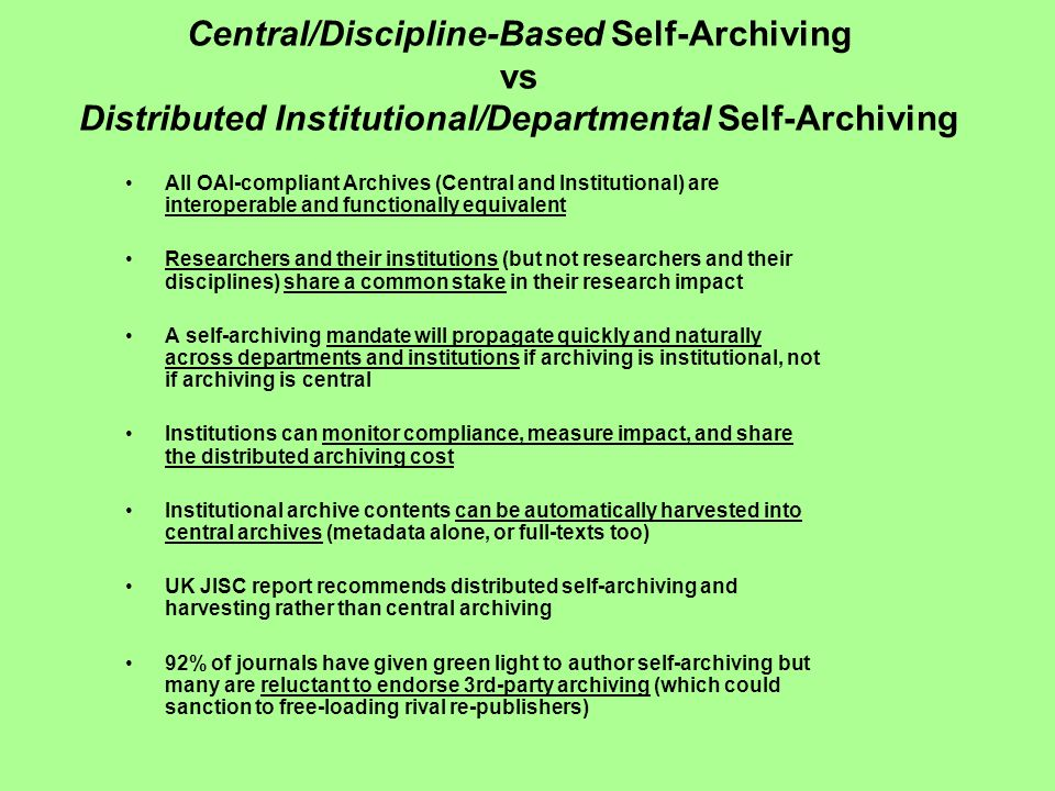 Central/Discipline-Based Self-Archiving vs Distributed Institutional/Departmental Self-Archiving All OAI-compliant Archives (Central and Institutional) are interoperable and functionally equivalent Researchers and their institutions (but not researchers and their disciplines) share a common stake in their research impact A self-archiving mandate will propagate quickly and naturally across departments and institutions if archiving is institutional, not if archiving is central Institutions can monitor compliance, measure impact, and share the distributed archiving cost Institutional archive contents can be automatically harvested into central archives (metadata alone, or full-texts too) UK JISC report recommends distributed self-archiving and harvesting rather than central archiving 92% of journals have given green light to author self-archiving but many are reluctant to endorse 3rd-party archiving (which could sanction to free-loading rival re-publishers)