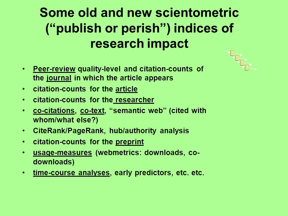 Some old and new scientometric (publish or perish) indices of research impact Peer-review quality-level and citation-counts of the journal in which the article appears citation-counts for the article citation-counts for the researcher co-citations, co-text, semantic web (cited with whom/what else?) CiteRank/PageRank, hub/authority analysis citation-counts for the preprint usage-measures (webmetrics: downloads, co- downloads) time-course analyses, early predictors, etc.