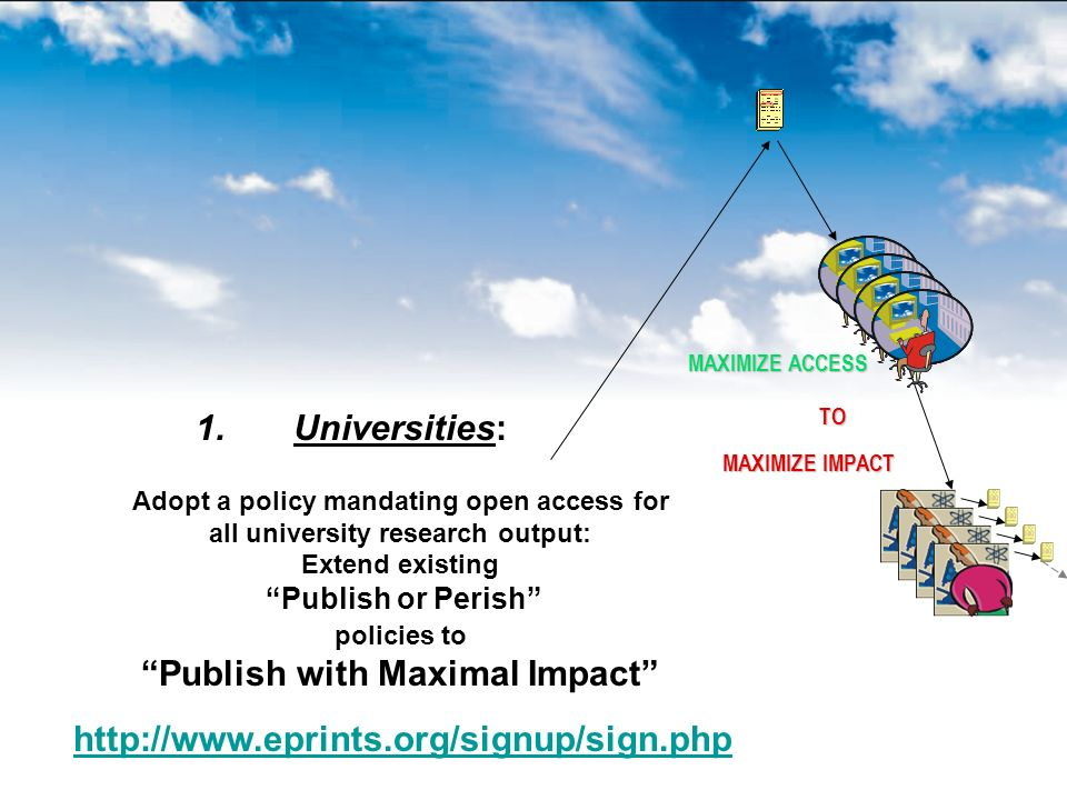TO MAXIMIZE IMPACT MAXIMIZE ACCESS 1. 1.Universities: Adopt a policy mandating open access for all university research output: Extend existing Publish