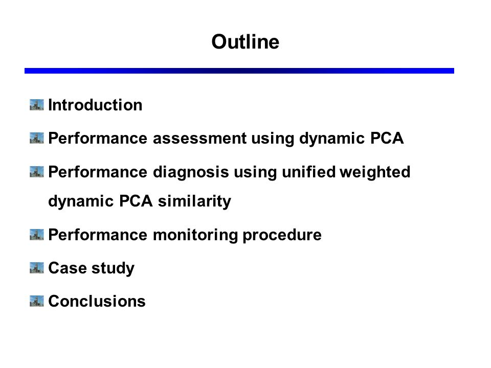 Outline Introduction Performance assessment using dynamic PCA Performance diagnosis using unified weighted dynamic PCA similarity Performance monitori