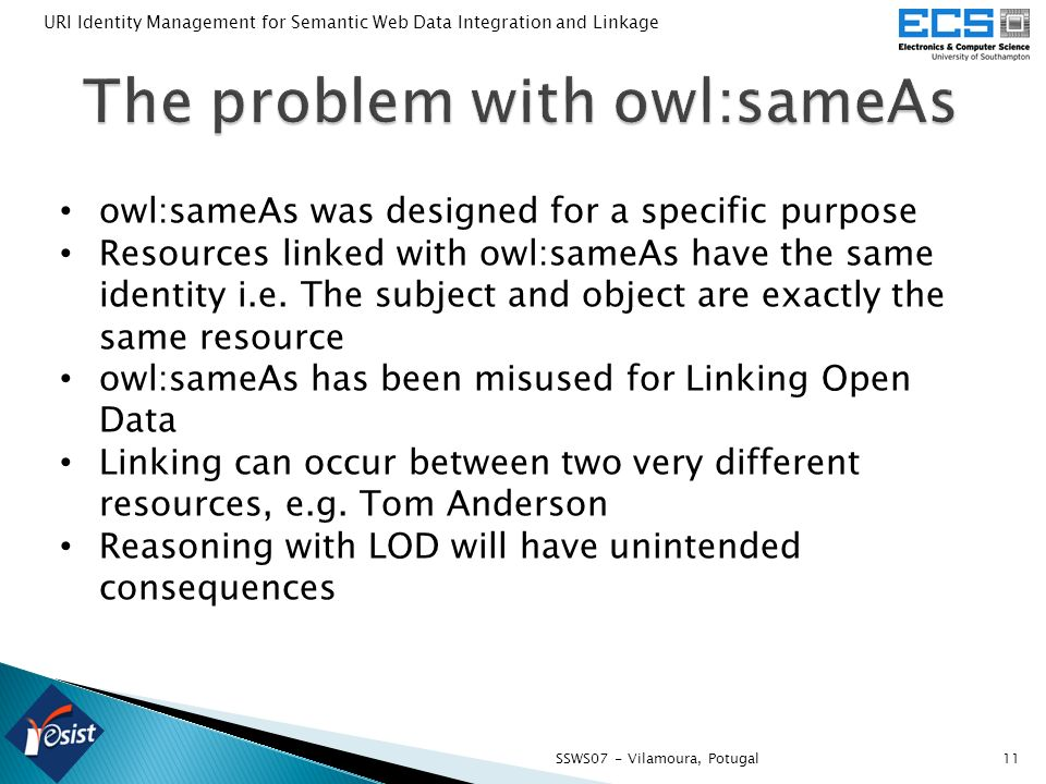 11SSWS07 - Vilamoura, Potugal URI Identity Management for Semantic Web Data Integration and Linkage owl:sameAs was designed for a specific purpose Res
