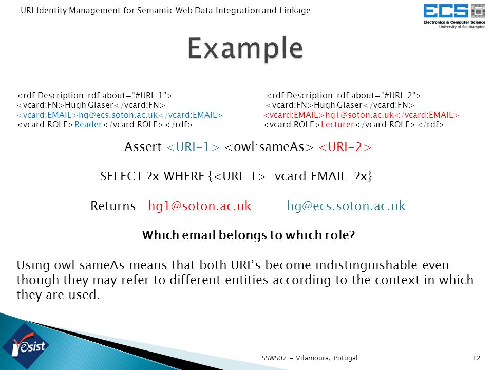 12SSWS07 - Vilamoura, Potugal URI Identity Management for Semantic Web Data Integration and Linkage Hugh Glaser Hugh Glaser hg@ecs.soton.ac.uk hg1@soton.ac.uk Reader Lecturer Assert SELECT x WHERE { vcard:EMAIL x} Returns hg1@soton.ac.uk hg@ecs.soton.ac.uk Which email belongs to which role.