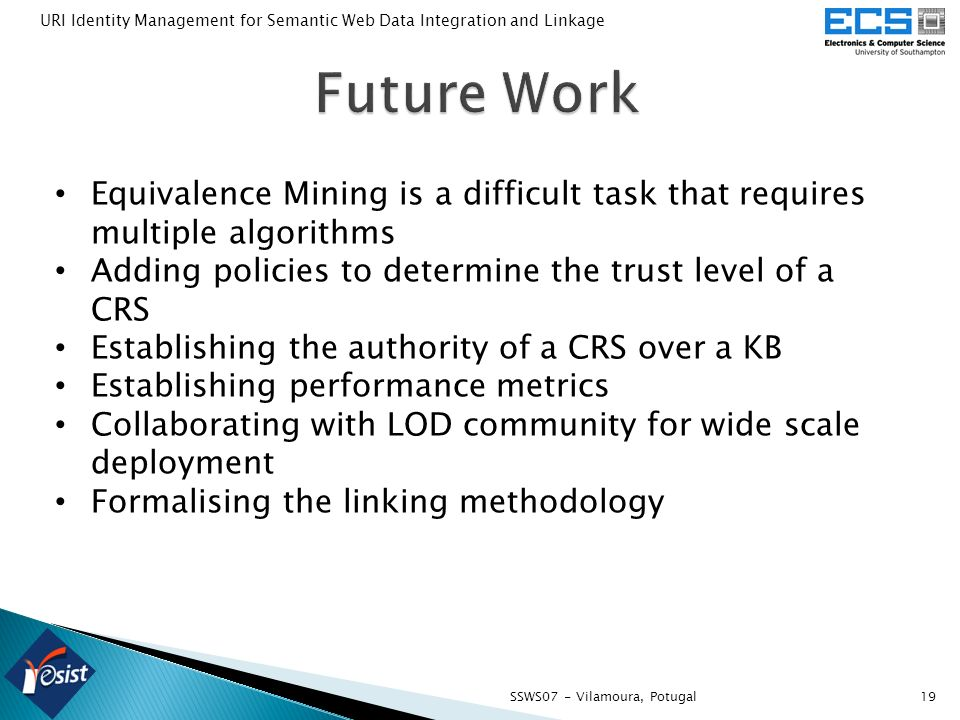 19SSWS07 - Vilamoura, Potugal URI Identity Management for Semantic Web Data Integration and Linkage Equivalence Mining is a difficult task that requires multiple algorithms Adding policies to determine the trust level of a CRS Establishing the authority of a CRS over a KB Establishing performance metrics Collaborating with LOD community for wide scale deployment Formalising the linking methodology