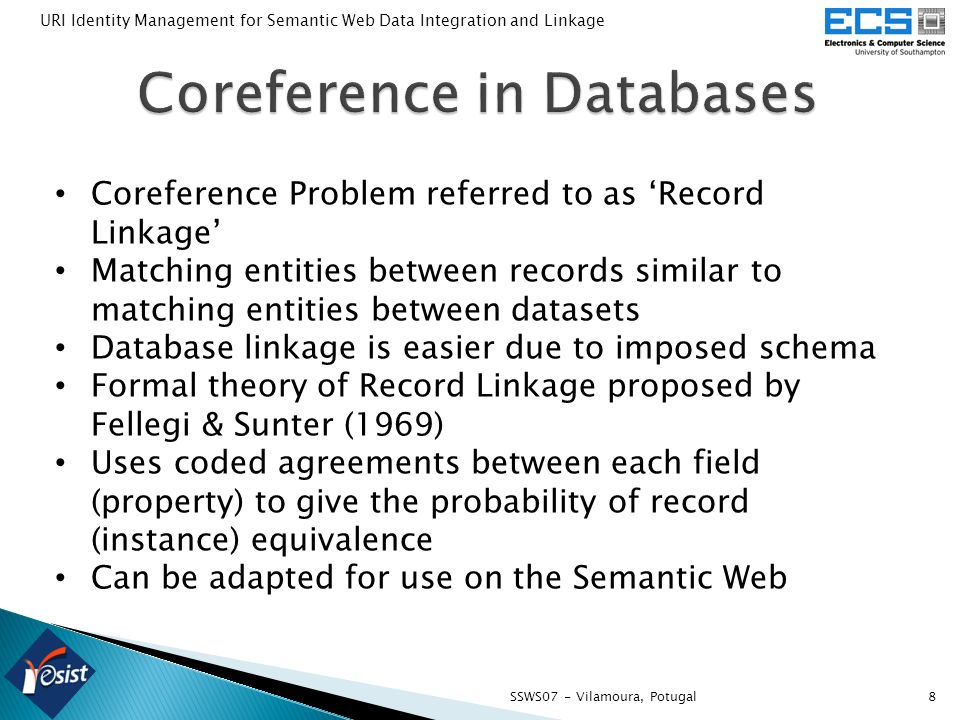 8SSWS07 - Vilamoura, Potugal URI Identity Management for Semantic Web Data Integration and Linkage Coreference Problem referred to as Record Linkage Matching entities between records similar to matching entities between datasets Database linkage is easier due to imposed schema Formal theory of Record Linkage proposed by Fellegi & Sunter (1969) Uses coded agreements between each field (property) to give the probability of record (instance) equivalence Can be adapted for use on the Semantic Web