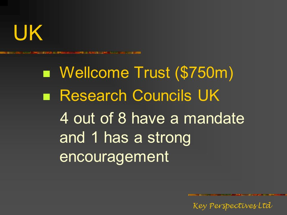 UK Wellcome Trust ($750m) Research Councils UK 4 out of 8 have a mandate and 1 has a strong encouragement Key Perspectives Ltd