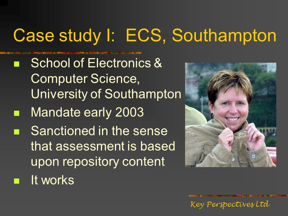 Case study I: ECS, Southampton School of Electronics & Computer Science, University of Southampton Mandate early 2003 Sanctioned in the sense that assessment is based upon repository content It works Key Perspectives Ltd