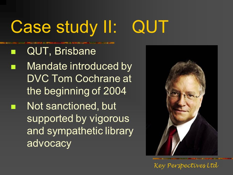 Case study II: QUT QUT, Brisbane Mandate introduced by DVC Tom Cochrane at the beginning of 2004 Not sanctioned, but supported by vigorous and sympathetic library advocacy Key Perspectives Ltd