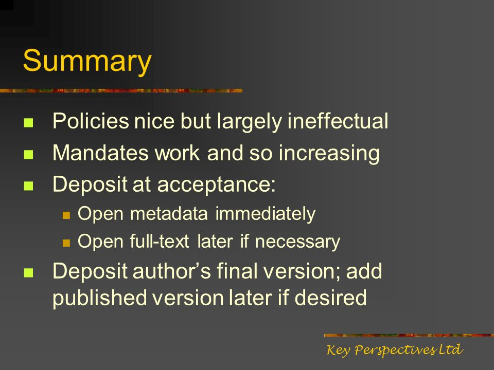 Summary Policies nice but largely ineffectual Mandates work and so increasing Deposit at acceptance: Open metadata immediately Open full-text later if necessary Deposit authors final version; add published version later if desired Key Perspectives Ltd