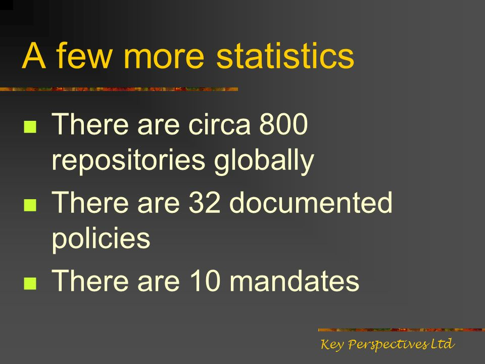 A few more statistics There are circa 800 repositories globally There are 32 documented policies There are 10 mandates Key Perspectives Ltd