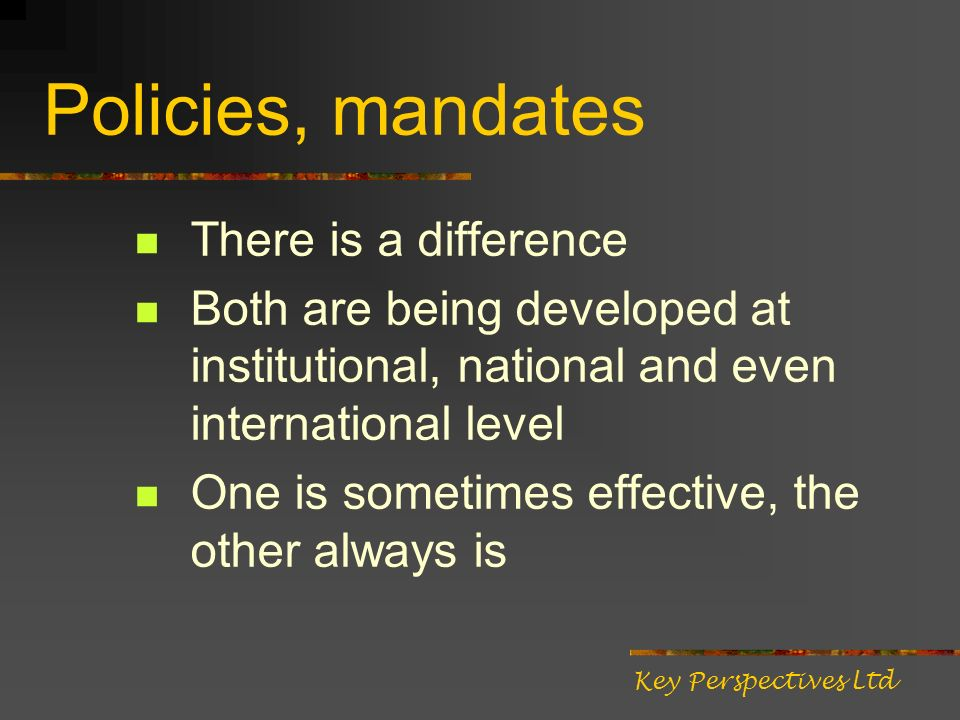 Policies, mandates There is a difference Both are being developed at institutional, national and even international level One is sometimes effective, the other always is Key Perspectives Ltd