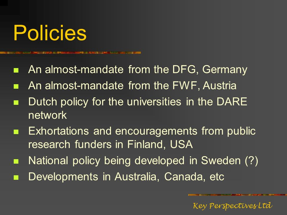 Policies An almost-mandate from the DFG, Germany An almost-mandate from the FWF, Austria Dutch policy for the universities in the DARE network Exhortations and encouragements from public research funders in Finland, USA National policy being developed in Sweden ( ) Developments in Australia, Canada, etc Key Perspectives Ltd