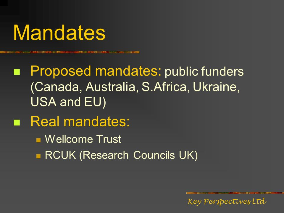 Mandates Proposed mandates: public funders (Canada, Australia, S.Africa, Ukraine, USA and EU) Real mandates: Wellcome Trust RCUK (Research Councils UK) Key Perspectives Ltd