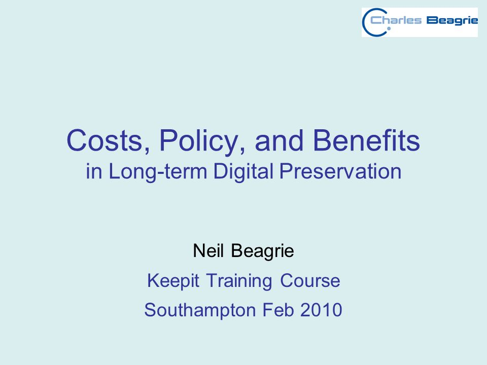 Costs, Policy, and Benefits in Long-term Digital Preservation Neil Beagrie Keepit Training Course Southampton Feb 2010