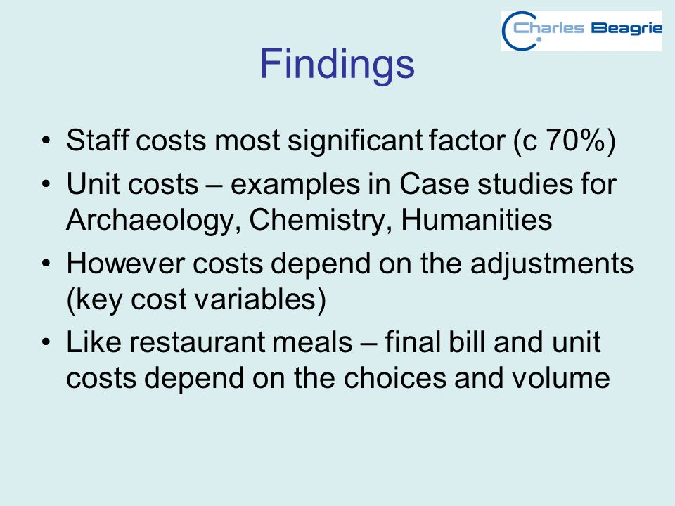 Findings Staff costs most significant factor (c 70%) Unit costs – examples in Case studies for Archaeology, Chemistry, Humanities However costs depend on the adjustments (key cost variables) Like restaurant meals – final bill and unit costs depend on the choices and volume