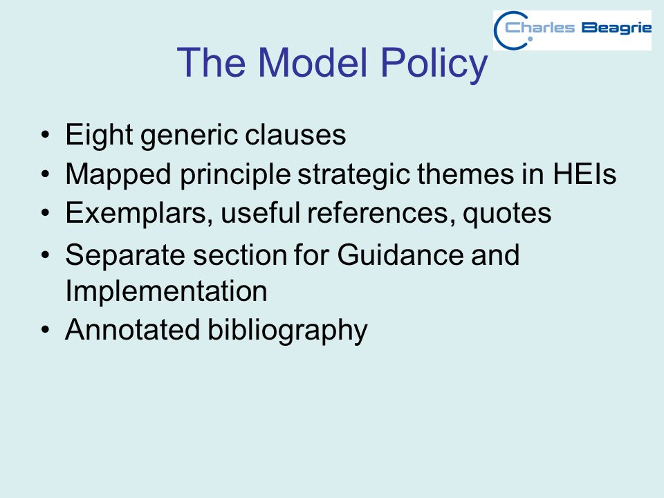 The Model Policy Eight generic clauses Mapped principle strategic themes in HEIs Exemplars, useful references, quotes Separate section for Guidance an