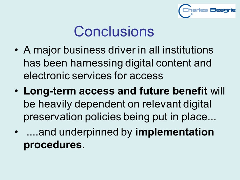 Conclusions A major business driver in all institutions has been harnessing digital content and electronic services for access Long-term access and future benefit will be heavily dependent on relevant digital preservation policies being put in place.......and underpinned by implementation procedures.