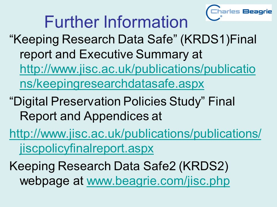 Further Information Keeping Research Data Safe (KRDS1)Final report and Executive Summary at http://www.jisc.ac.uk/publications/publicatio ns/keepingresearchdatasafe.aspx http://www.jisc.ac.uk/publications/publicatio ns/keepingresearchdatasafe.aspx Digital Preservation Policies Study Final Report and Appendices at http://www.jisc.ac.uk/publications/publications/ jiscpolicyfinalreport.aspx Keeping Research Data Safe2 (KRDS2) webpage at www.beagrie.com/jisc.phpwww.beagrie.com/jisc.php