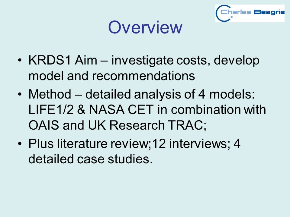Overview KRDS1 Aim – investigate costs, develop model and recommendations Method – detailed analysis of 4 models: LIFE1/2 & NASA CET in combination wi