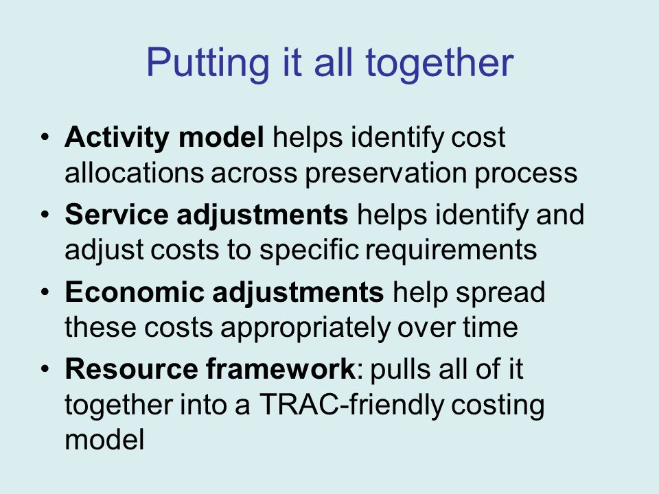 Putting it all together Activity model helps identify cost allocations across preservation process Service adjustments helps identify and adjust costs to specific requirements Economic adjustments help spread these costs appropriately over time Resource framework: pulls all of it together into a TRAC-friendly costing model
