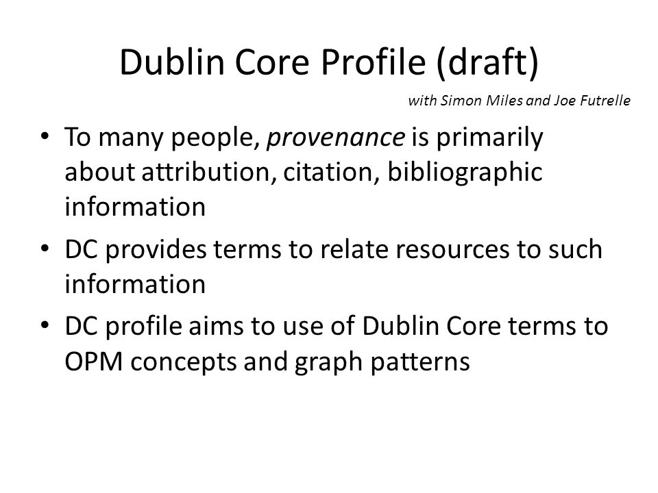 Dublin Core Profile (draft) To many people, provenance is primarily about attribution, citation, bibliographic information DC provides terms to relate resources to such information DC profile aims to use of Dublin Core terms to OPM concepts and graph patterns with Simon Miles and Joe Futrelle