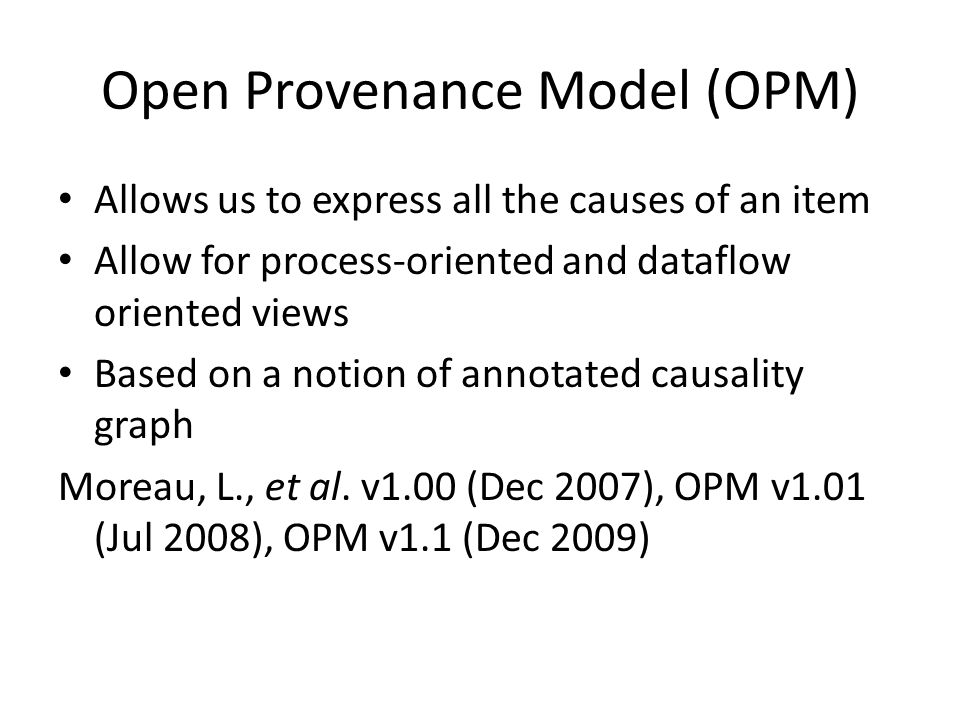 Open Provenance Model (OPM) Allows us to express all the causes of an item Allow for process-oriented and dataflow oriented views Based on a notion of annotated causality graph Moreau, L., et al.