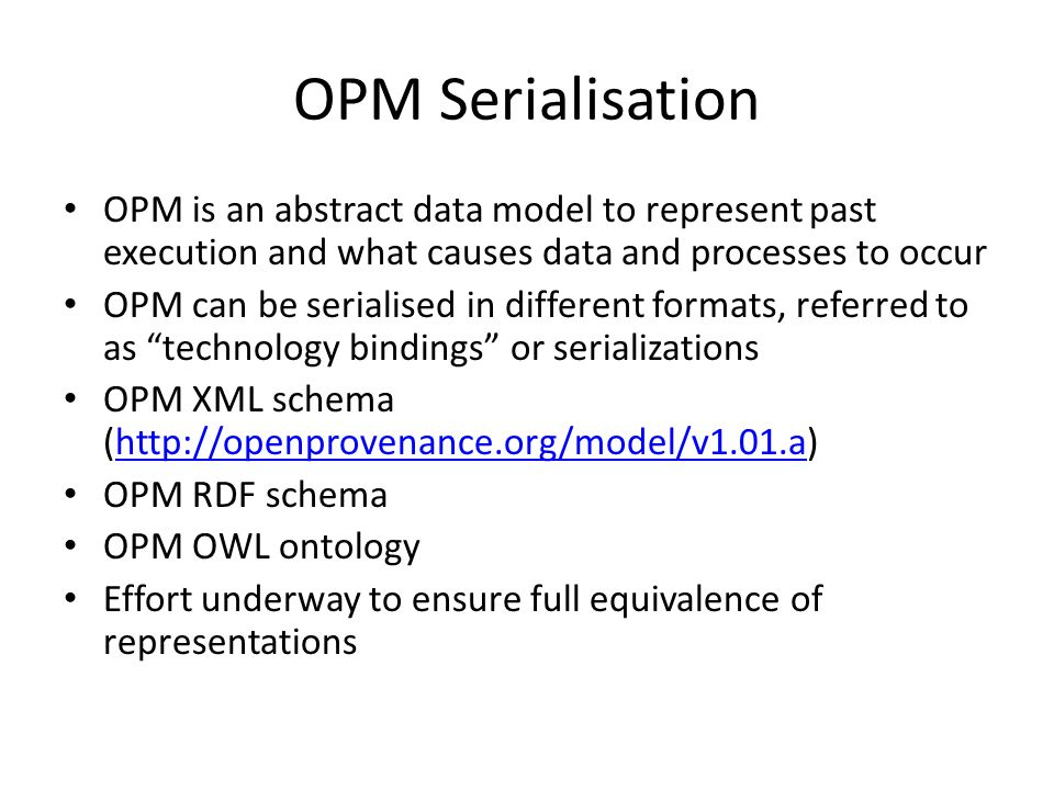 OPM Serialisation OPM is an abstract data model to represent past execution and what causes data and processes to occur OPM can be serialised in different formats, referred to as technology bindings or serializations OPM XML schema (http://openprovenance.org/model/v1.01.a)http://openprovenance.org/model/v1.01.a OPM RDF schema OPM OWL ontology Effort underway to ensure full equivalence of representations