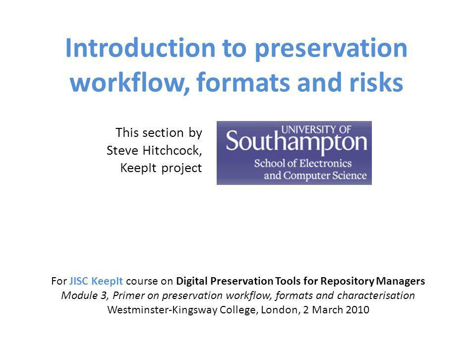 Introduction to preservation workflow, formats and risks For JISC KeepIt course on Digital Preservation Tools for Repository Managers Module 3, Primer on preservation workflow, formats and characterisation Westminster-Kingsway College, London, 2 March 2010 This section by Steve Hitchcock, KeepIt project