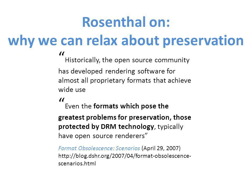 Historically, the open source community has developed rendering software for almost all proprietary formats that achieve wide use Even the formats which pose the greatest problems for preservation, those protected by DRM technology, typically have open source renderers Format Obsolescence: Scenarios (April 29, 2007) http://blog.dshr.org/2007/04/format-obsolescence- scenarios.html Rosenthal on: why we can relax about preservation