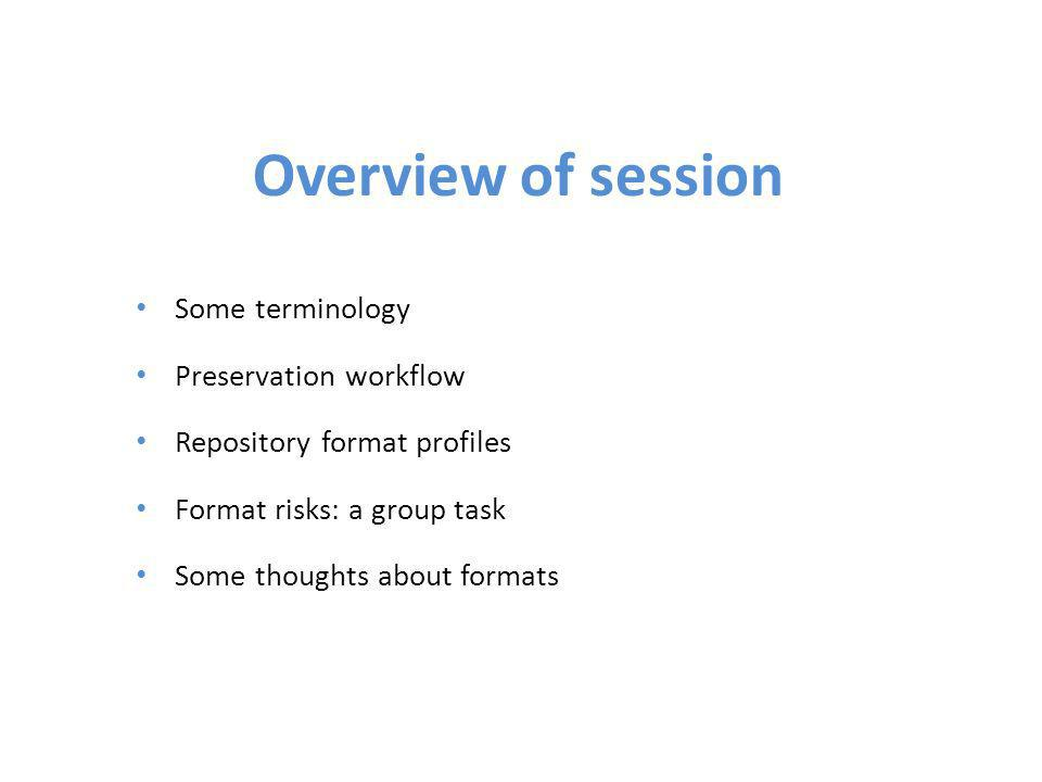 Overview of session Some terminology Preservation workflow Repository format profiles Format risks: a group task Some thoughts about formats