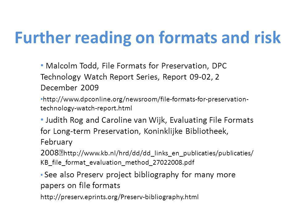 Further reading on formats and risk Malcolm Todd, File Formats for Preservation, DPC Technology Watch Report Series, Report 09-02, 2 December 2009 http://www.dpconline.org/newsroom/file-formats-for-preservation- technology-watch-report.html Judith Rog and Caroline van Wijk, Evaluating File Formats for Long-term Preservation, Koninklijke Bibliotheek, February 2008 http://www.kb.nl/hrd/dd/dd_links_en_publicaties/publicaties/ KB_file_format_evaluation_method_27022008.pdf See also Preserv project bibliography for many more papers on file formats http://preserv.eprints.org/Preserv-bibliography.html