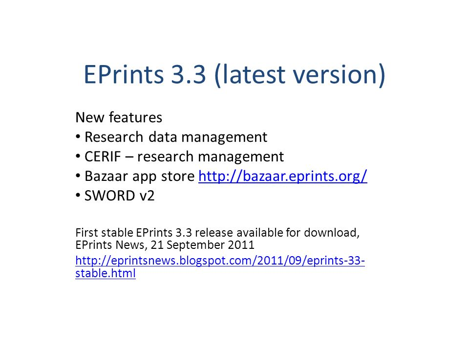 EPrints 3.3 (latest version) New features Research data management CERIF – research management Bazaar app store http://bazaar.eprints.org/http://bazaar.eprints.org/ SWORD v2 First stable EPrints 3.3 release available for download, EPrints News, 21 September 2011 http://eprintsnews.blogspot.com/2011/09/eprints-33- stable.html