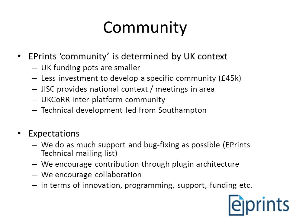 Community EPrints community is determined by UK context – UK funding pots are smaller – Less investment to develop a specific community (£45k) – JISC provides national context / meetings in area – UKCoRR inter-platform community – Technical development led from Southampton Expectations – We do as much support and bug-fixing as possible (EPrints Technical mailing list) – We encourage contribution through plugin architecture – We encourage collaboration – in terms of innovation, programming, support, funding etc.