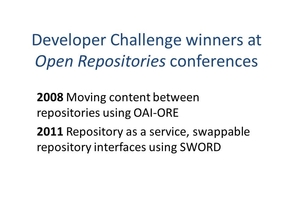 Developer Challenge winners at Open Repositories conferences 2008 Moving content between repositories using OAI-ORE 2011 Repository as a service, swappable repository interfaces using SWORD