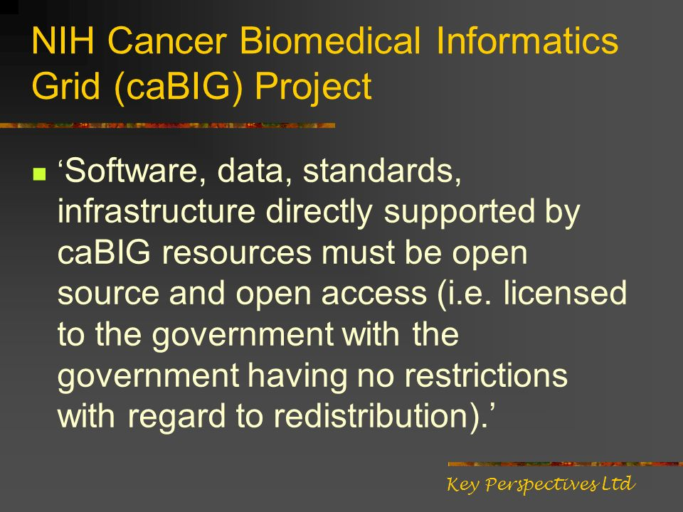 NIH Cancer Biomedical Informatics Grid (caBIG) Project Software, data, standards, infrastructure directly supported by caBIG resources must be open source and open access (i.e.