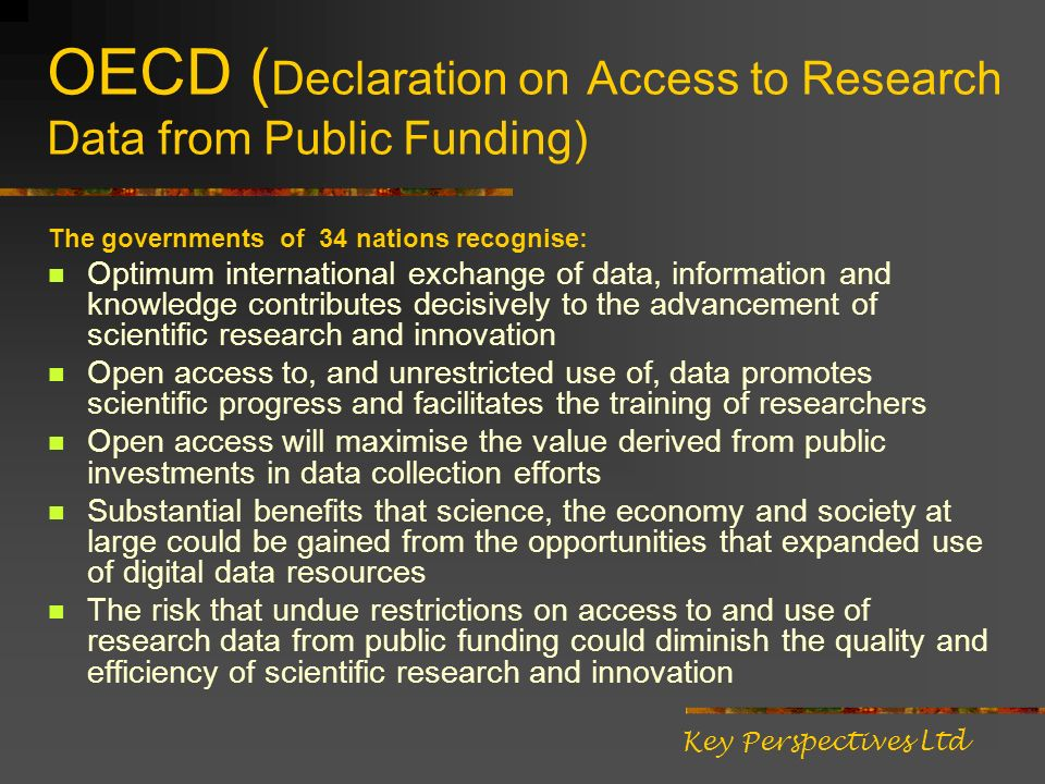 OECD ( Declaration on Access to Research Data from Public Funding) The governments of 34 nations recognise: Optimum international exchange of data, information and knowledge contributes decisively to the advancement of scientific research and innovation Open access to, and unrestricted use of, data promotes scientific progress and facilitates the training of researchers Open access will maximise the value derived from public investments in data collection efforts Substantial benefits that science, the economy and society at large could be gained from the opportunities that expanded use of digital data resources The risk that undue restrictions on access to and use of research data from public funding could diminish the quality and efficiency of scientific research and innovation Key Perspectives Ltd