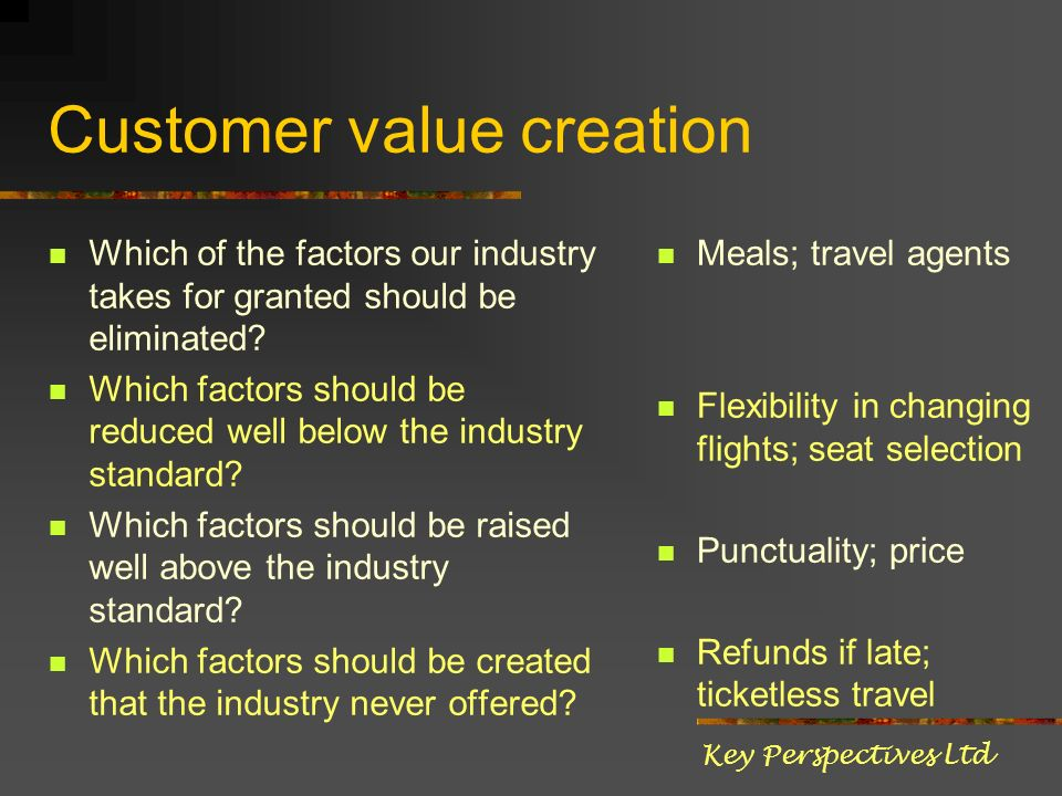 Customer value creation Which of the factors our industry takes for granted should be eliminated.