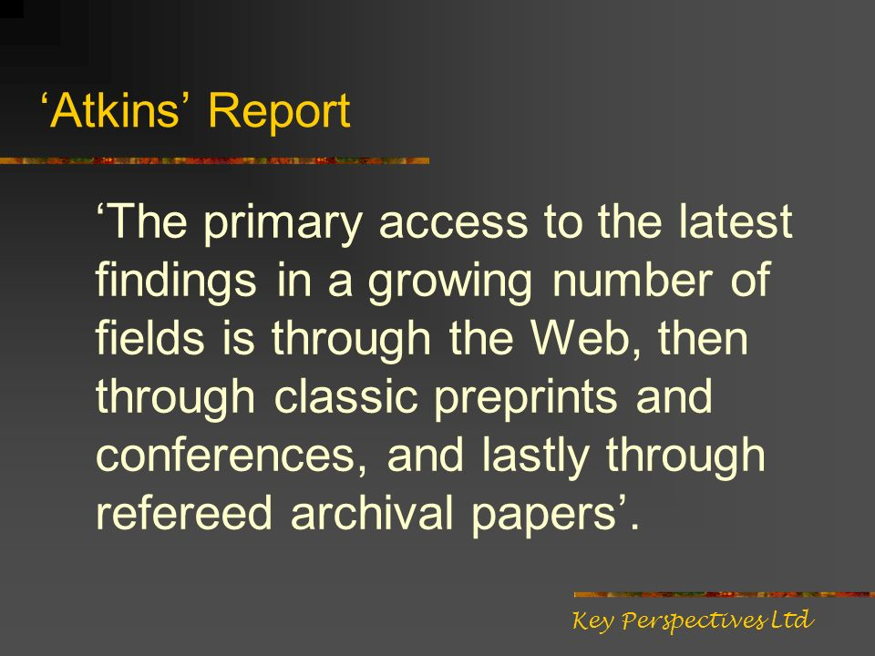 Atkins Report The primary access to the latest findings in a growing number of fields is through the Web, then through classic preprints and conferences, and lastly through refereed archival papers.